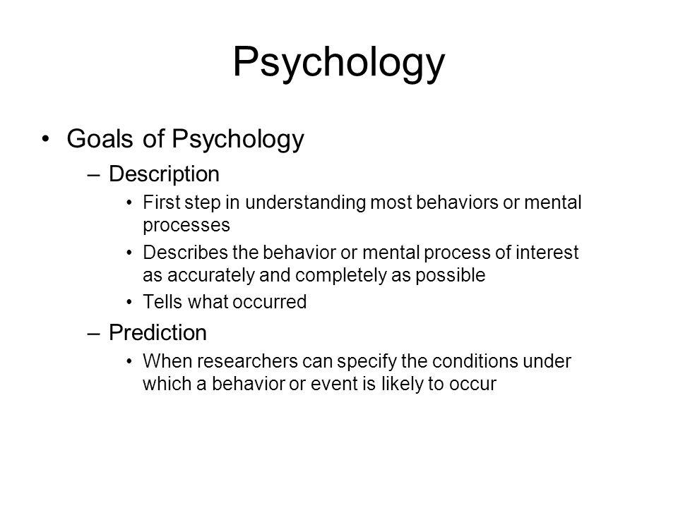 Psychology Goals of Psychology –Description First step in understanding most behaviors or mental processes Describes the behavior or mental process of