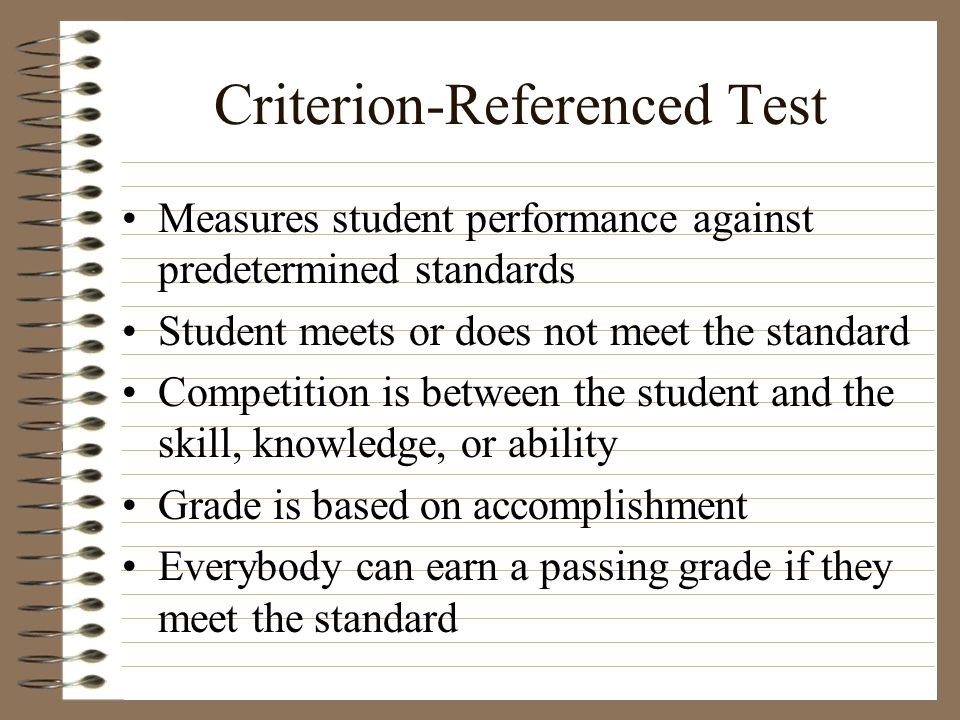 Criterion-Referenced Test Measures student performance against predetermined standards Student meets or does not meet the standard Competition is betw