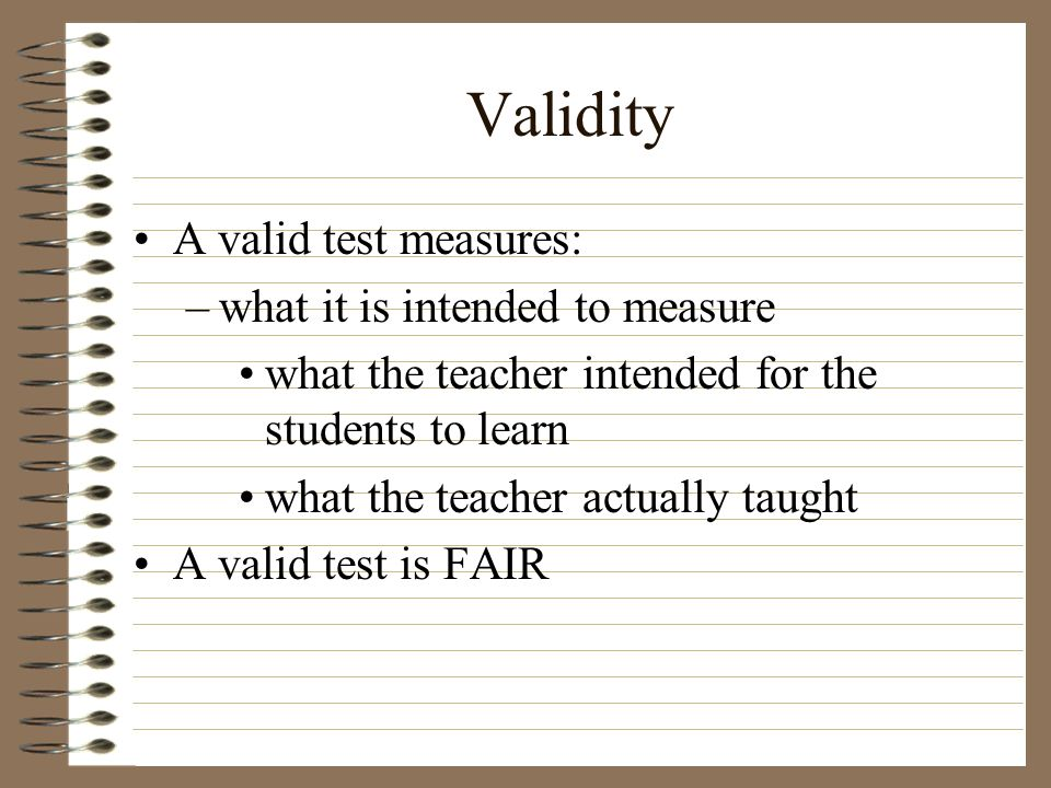 Validity A valid test measures: –what it is intended to measure what the teacher intended for the students to learn what the teacher actually taught A