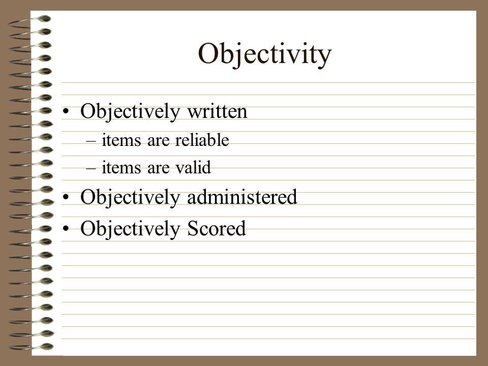 Objectivity Objectively written –items are reliable –items are valid Objectively administered Objectively Scored