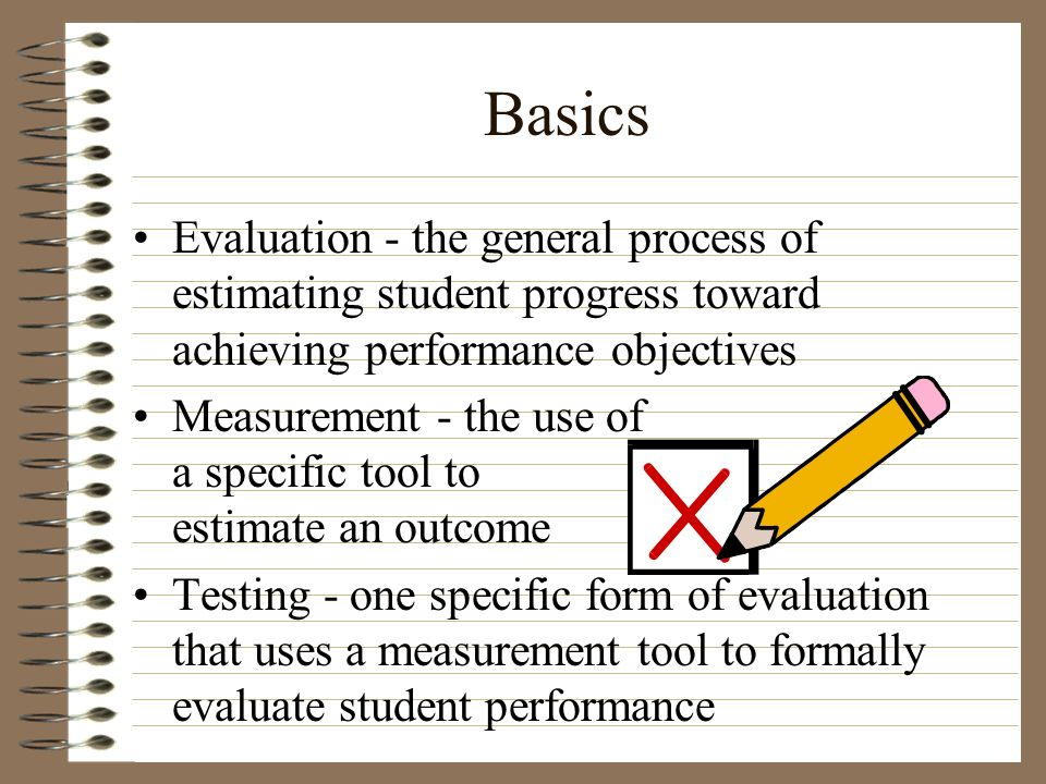 Basics Evaluation - the general process of estimating student progress toward achieving performance objectives Measurement - the use of a specific too