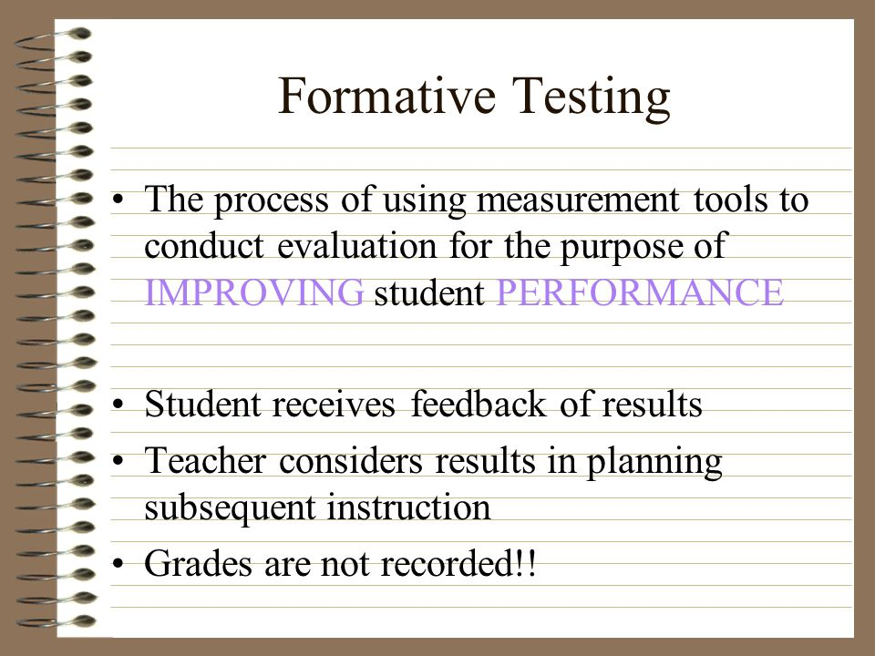 Formative Testing The process of using measurement tools to conduct evaluation for the purpose of IMPROVING student PERFORMANCE Student receives feedb