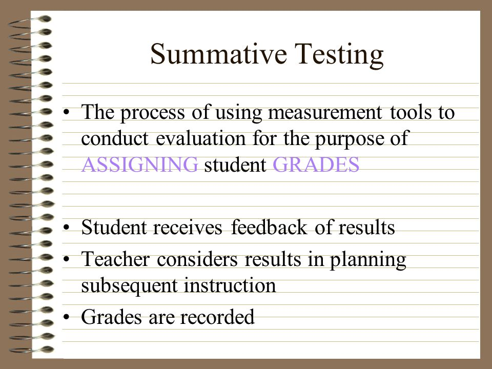 Summative Testing The process of using measurement tools to conduct evaluation for the purpose of ASSIGNING student GRADES Student receives feedback o