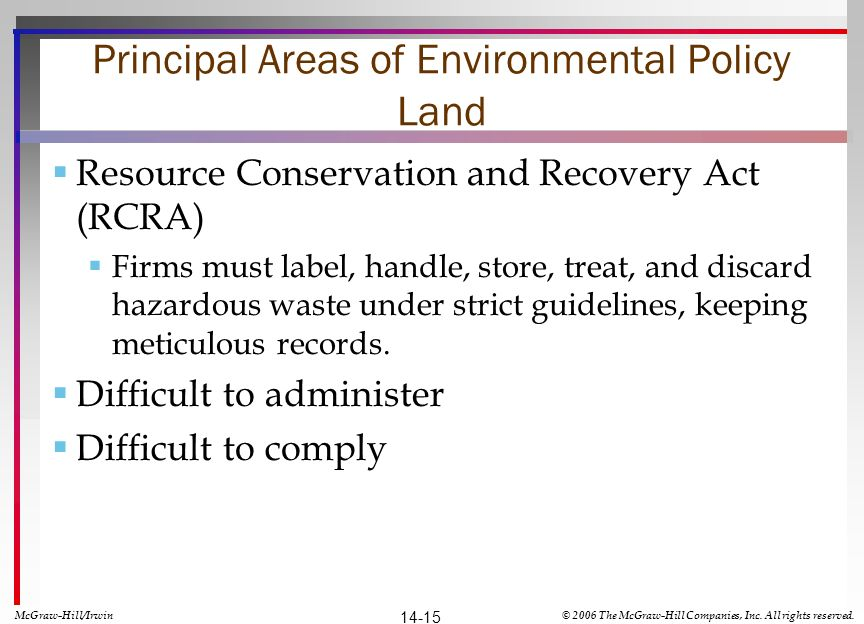 Principal Areas of Environmental Policy Land Resource Conservation and Recovery Act (RCRA) Firms must label, handle, store, treat, and discard hazardous waste under strict guidelines, keeping meticulous records.