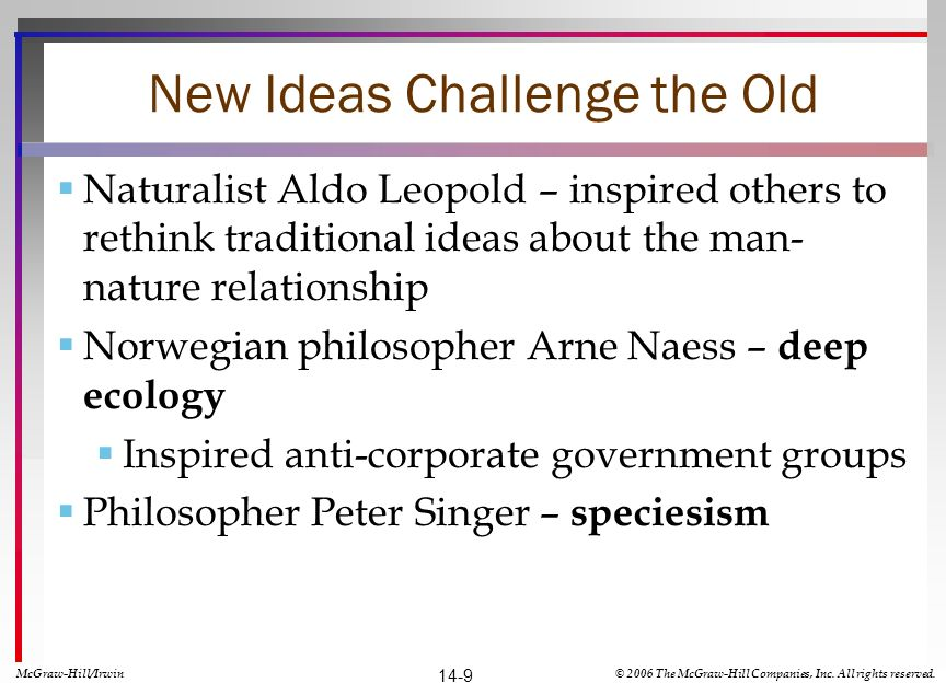 New Ideas Challenge the Old Naturalist Aldo Leopold – inspired others to rethink traditional ideas about the man- nature relationship Norwegian philosopher Arne Naess – deep ecology Inspired anti-corporate government groups Philosopher Peter Singer – speciesism McGraw-Hill/Irwin© 2006 The McGraw-Hill Companies, Inc.