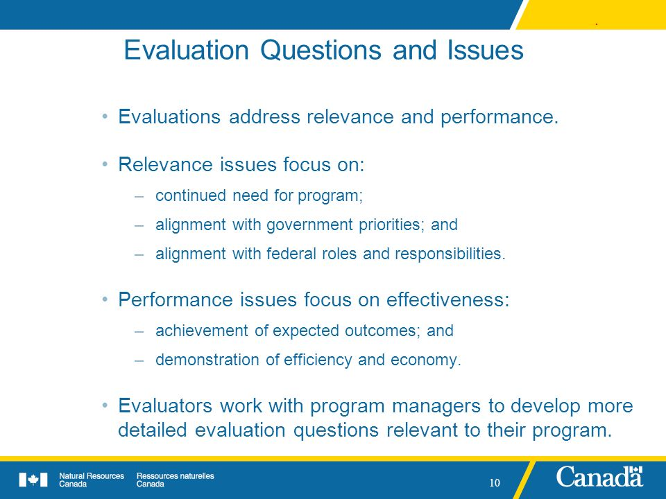 . 10 Evaluation Questions and Issues Evaluations address relevance and performance. Relevance issues focus on: –continued need for program; –alignment
