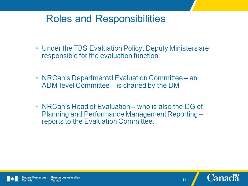 . 11 Roles and Responsibilities Under the TBS Evaluation Policy, Deputy Ministers are responsible for the evaluation function. NRCans Departmental Eva