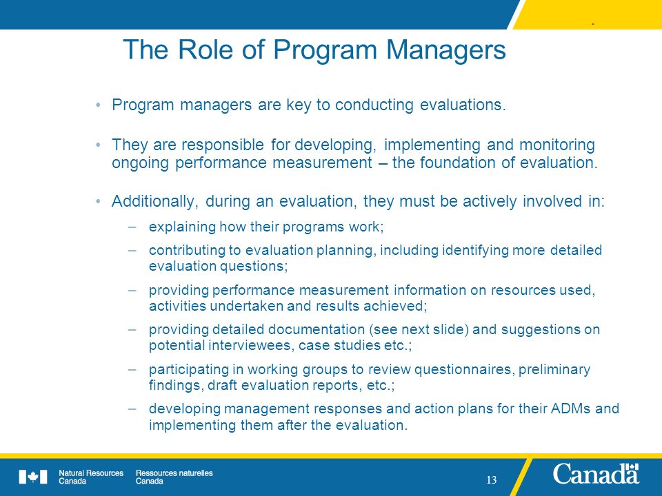 . 13 The Role of Program Managers Program managers are key to conducting evaluations. They are responsible for developing, implementing and monitoring
