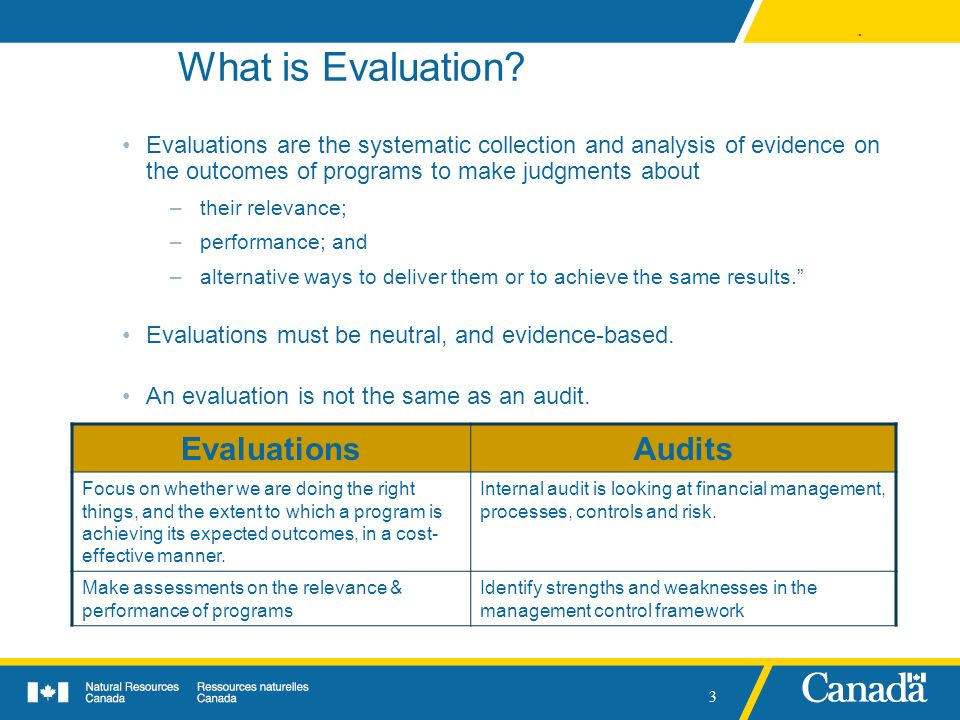 . 3 What is Evaluation? Evaluations are the systematic collection and analysis of evidence on the outcomes of programs to make judgments about –their