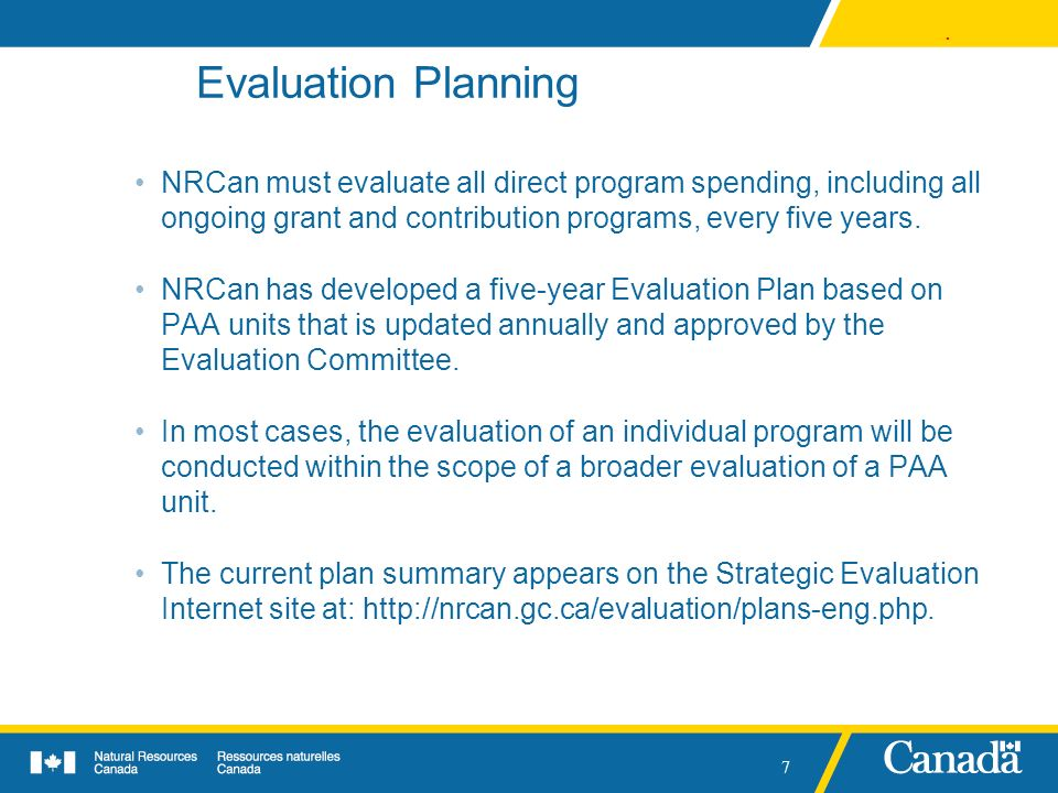 . 7 Evaluation Planning NRCan must evaluate all direct program spending, including all ongoing grant and contribution programs, every five years. NRCa