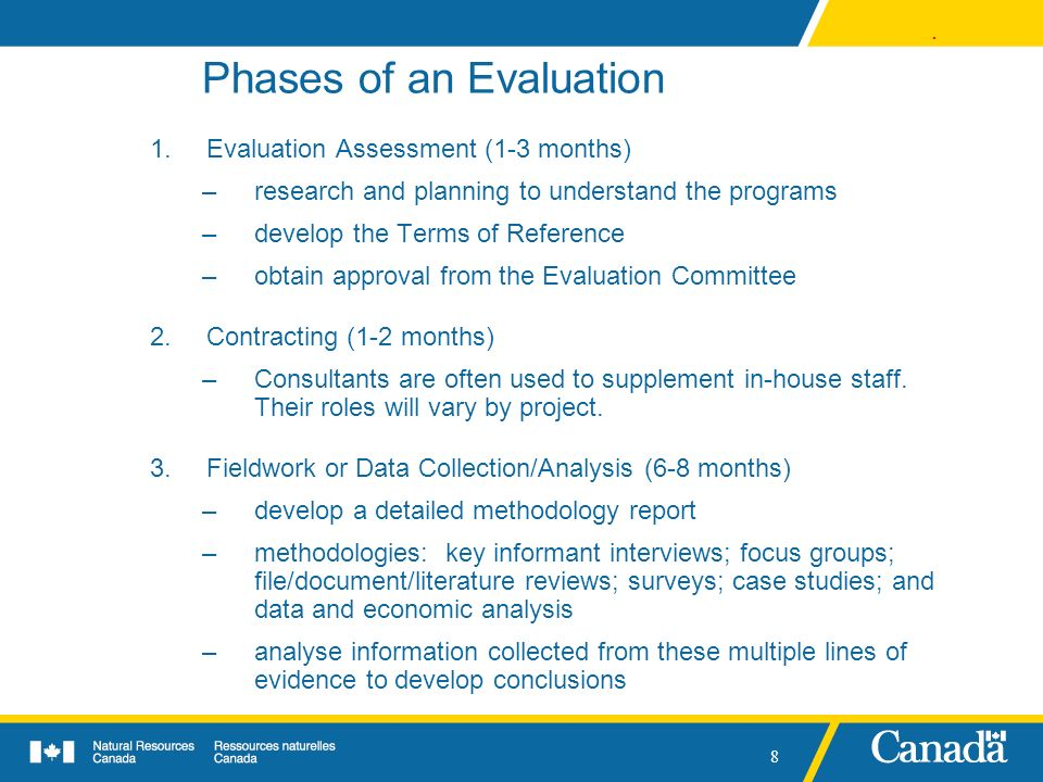 . 8 Phases of an Evaluation 1.Evaluation Assessment (1-3 months) –research and planning to understand the programs –develop the Terms of Reference –ob