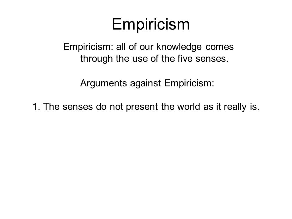 Empiricism Empiricism: all of our knowledge comes through the use of the five senses. Arguments against Empiricism: 1.The senses do not present the wo