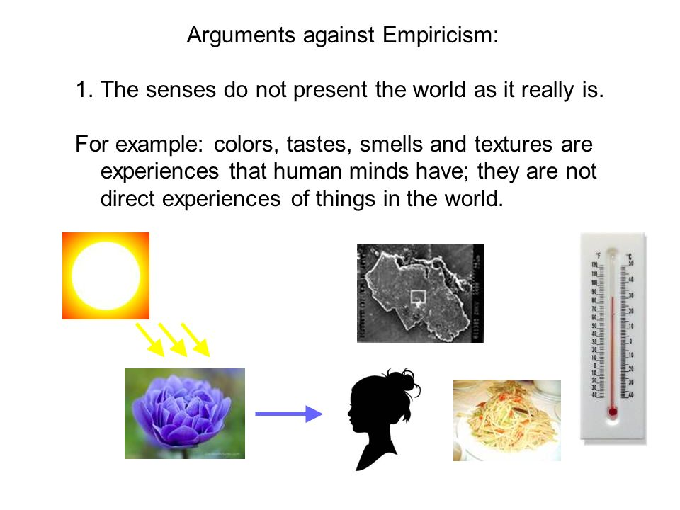 Arguments against Empiricism: 1.The senses do not present the world as it really is. For example: colors, tastes, smells and textures are experiences