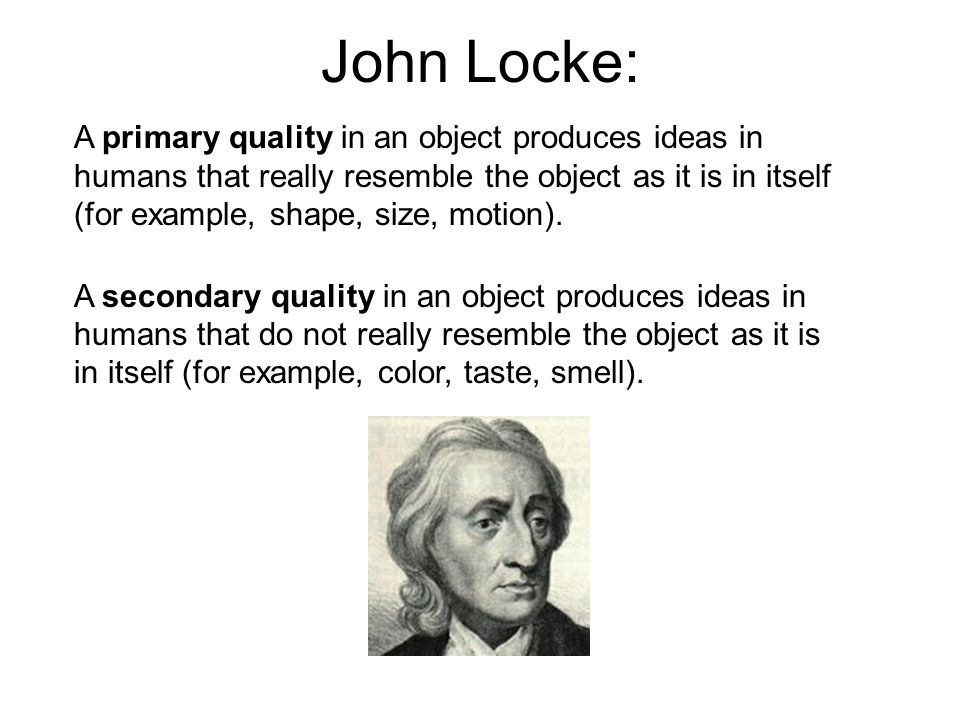 John Locke: A primary quality in an object produces ideas in humans that really resemble the object as it is in itself (for example, shape, size, moti