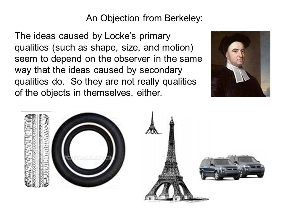An Objection from Berkeley: The ideas caused by Lockes primary qualities (such as shape, size, and motion) seem to depend on the observer in the same