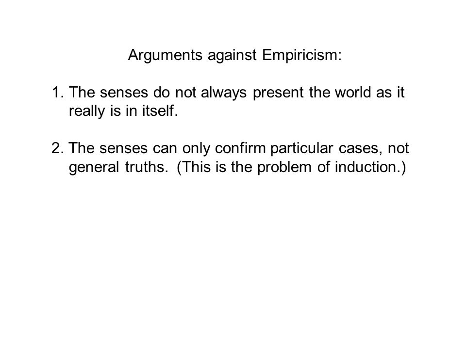 Arguments against Empiricism: 1.The senses do not always present the world as it really is in itself. 2. The senses can only confirm particular cases,