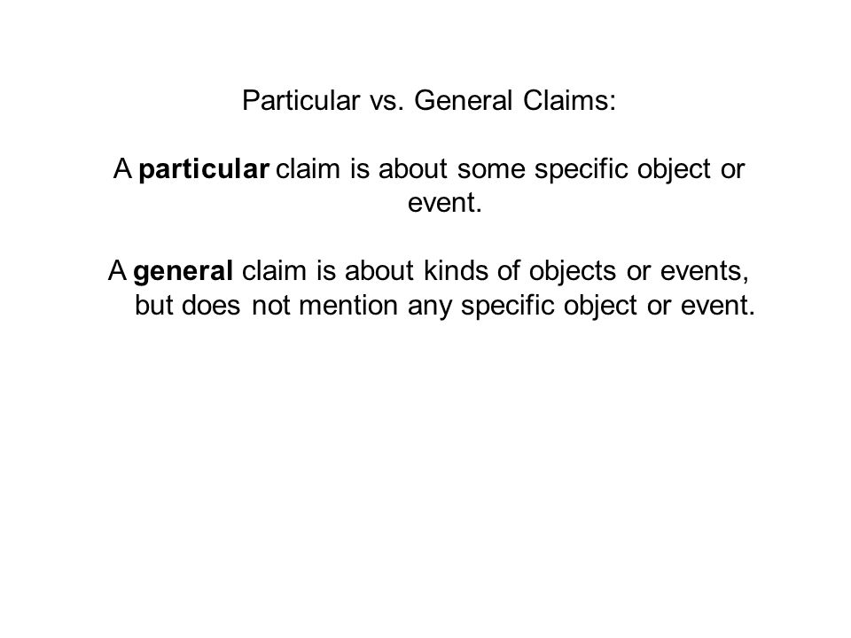 Particular vs. General Claims: A particular claim is about some specific object or event. A general claim is about kinds of objects or events, but doe