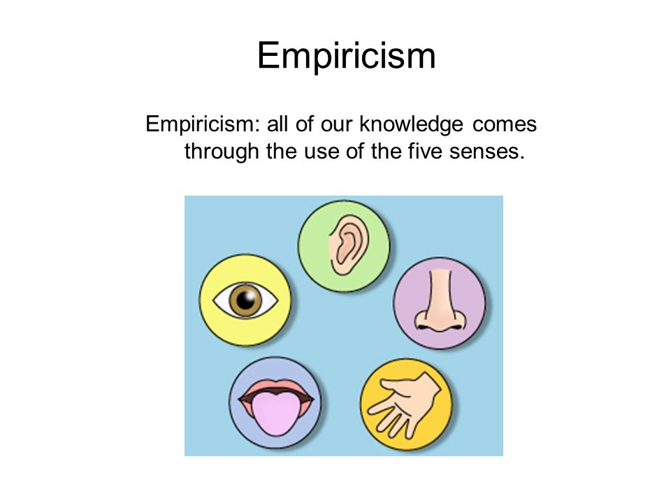 Empiricism Empiricism: all of our knowledge comes through the use of the five senses.