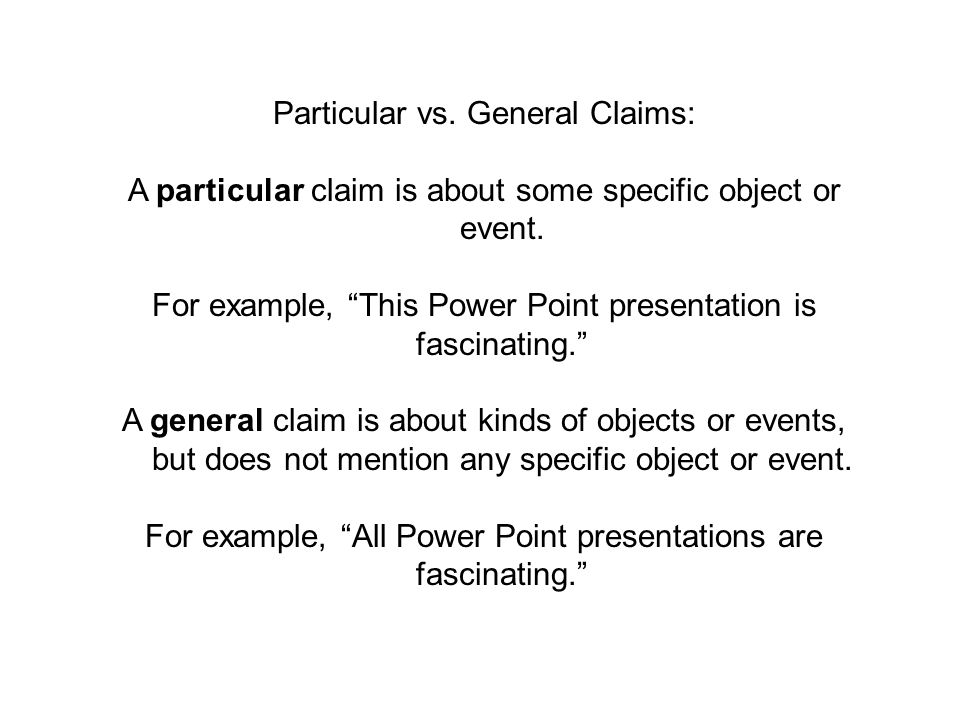 Particular vs. General Claims: A particular claim is about some specific object or event. For example, This Power Point presentation is fascinating. A