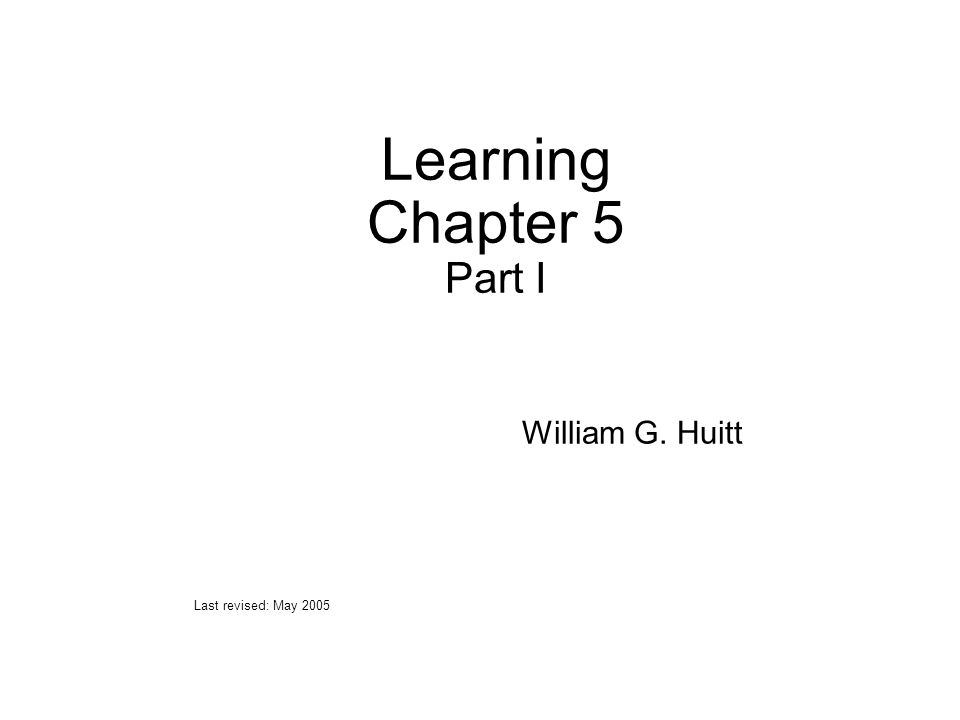 Learning Chapter 5 Part I William G. Huitt Last revised: May 2005
