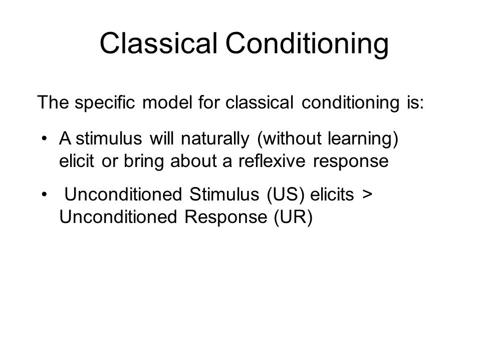 The specific model for classical conditioning is: A stimulus will naturally (without learning) elicit or bring about a reflexive response Unconditione