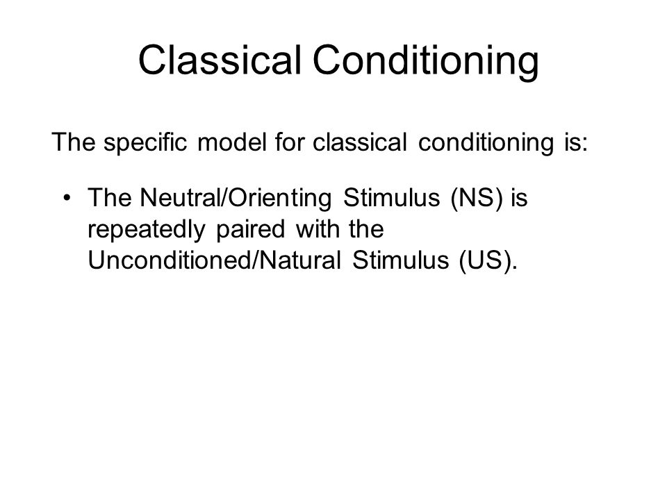 The Neutral/Orienting Stimulus (NS) is repeatedly paired with the Unconditioned/Natural Stimulus (US). Classical Conditioning The specific model for c