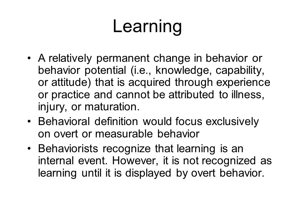 Learning A relatively permanent change in behavior or behavior potential (i.e., knowledge, capability, or attitude) that is acquired through experienc