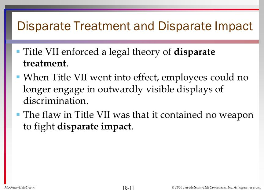 Disparate Treatment and Disparate Impact Title VII enforced a legal theory of disparate treatment. When Title VII went into effect, employees could no