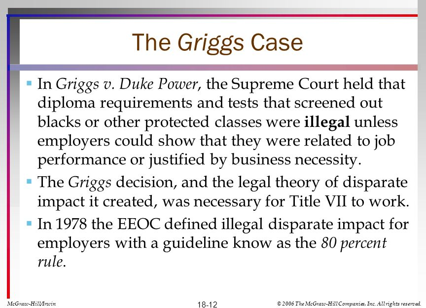 The Griggs Case In Griggs v. Duke Power, the Supreme Court held that diploma requirements and tests that screened out blacks or other protected classe