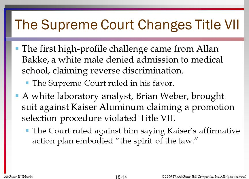 The Supreme Court Changes Title VII The first high-profile challenge came from Allan Bakke, a white male denied admission to medical school, claiming