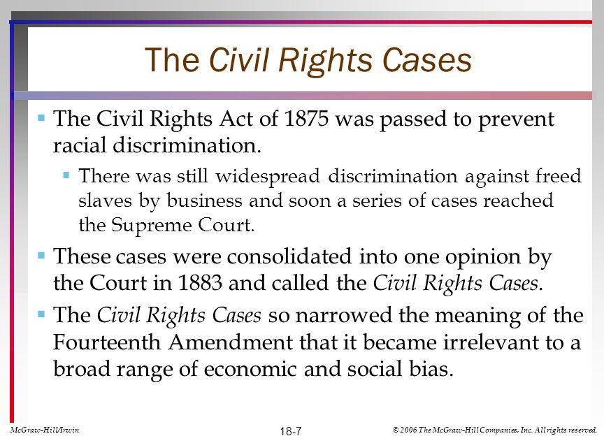 The Civil Rights Cases The Civil Rights Act of 1875 was passed to prevent racial discrimination. There was still widespread discrimination against fre