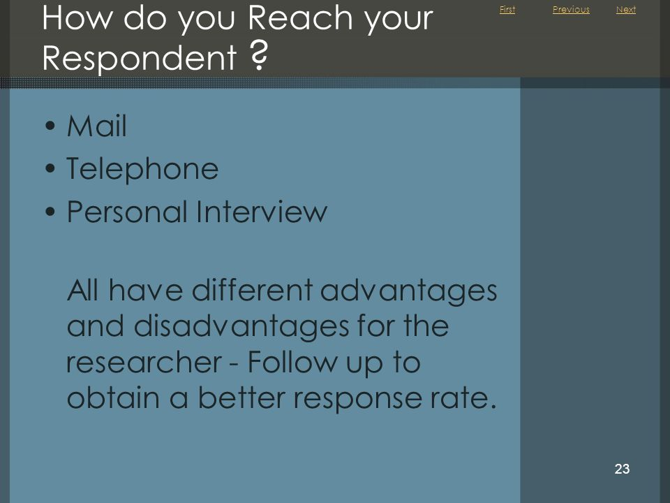 First 23 How do you Reach your Respondent ? Mail Telephone Personal Interview All have different advantages and disadvantages for the researcher - Fol