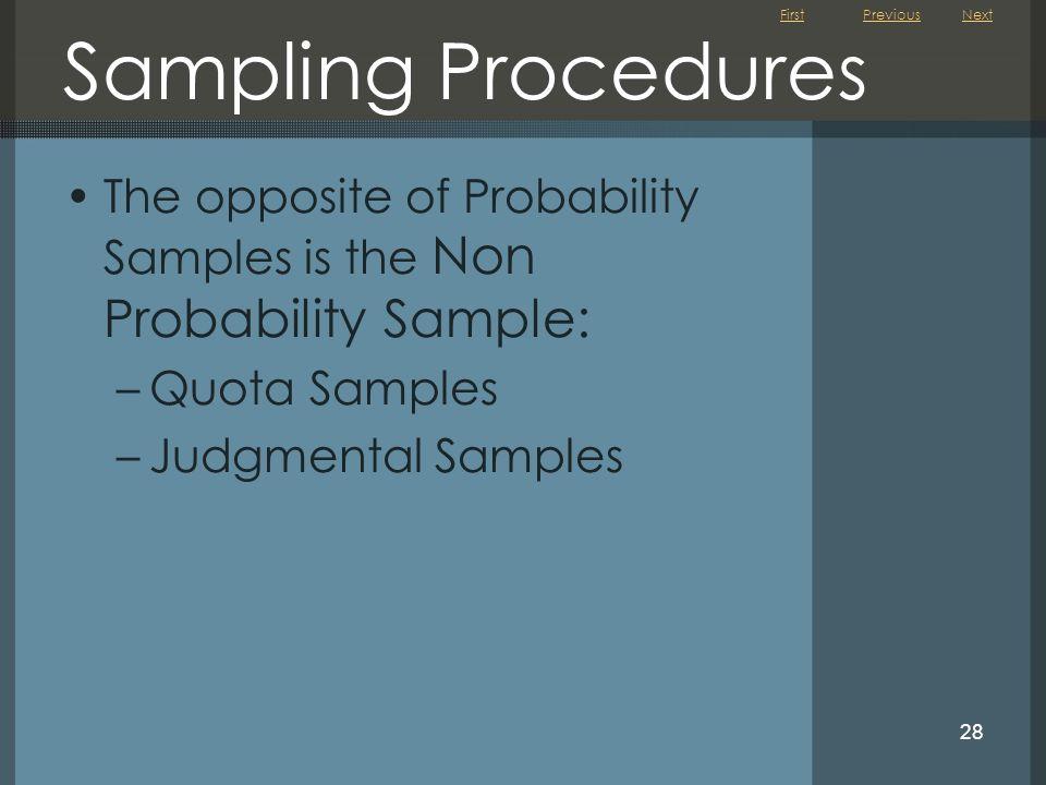 First 28 Sampling Procedures The opposite of Probability Samples is the Non Probability Sample: –Quota Samples –Judgmental Samples NextPrevious