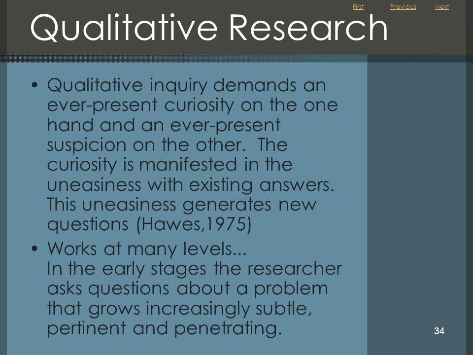 First 34 Qualitative Research Qualitative inquiry demands an ever-present curiosity on the one hand and an ever-present suspicion on the other. The cu