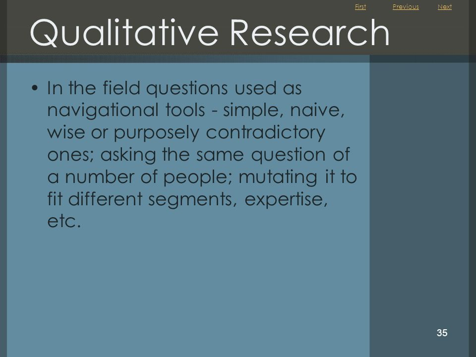 First 35 Qualitative Research In the field questions used as navigational tools - simple, naive, wise or purposely contradictory ones; asking the same