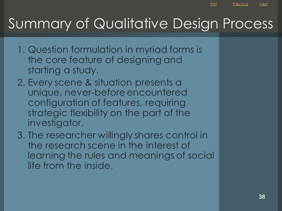 First 38 Summary of Qualitative Design Process 1.Question formulation in myriad forms is the core feature of designing and starting a study. 2.Every s