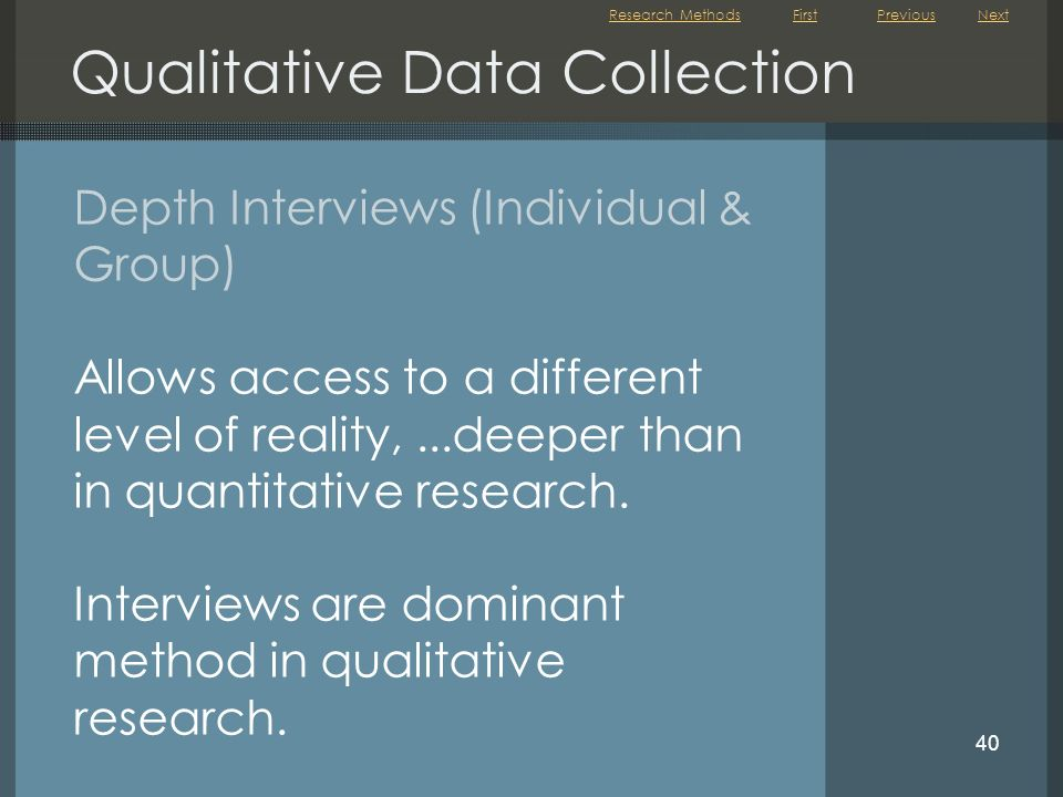 First 40 Depth Interviews (Individual & Group) Allows access to a different level of reality,...deeper than in quantitative research. Interviews are d