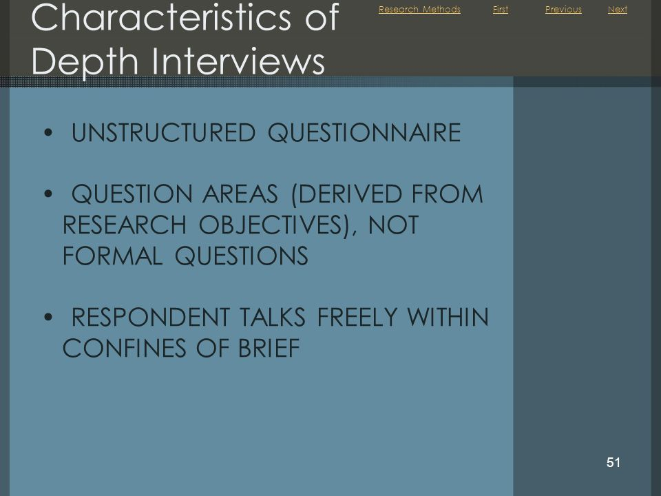 First 51 Characteristics of Depth Interviews UNSTRUCTURED QUESTIONNAIRE QUESTION AREAS (DERIVED FROM RESEARCH OBJECTIVES), NOT FORMAL QUESTIONS RESPONDENT TALKS FREELY WITHIN CONFINES OF BRIEF NextPreviousResearch Methods