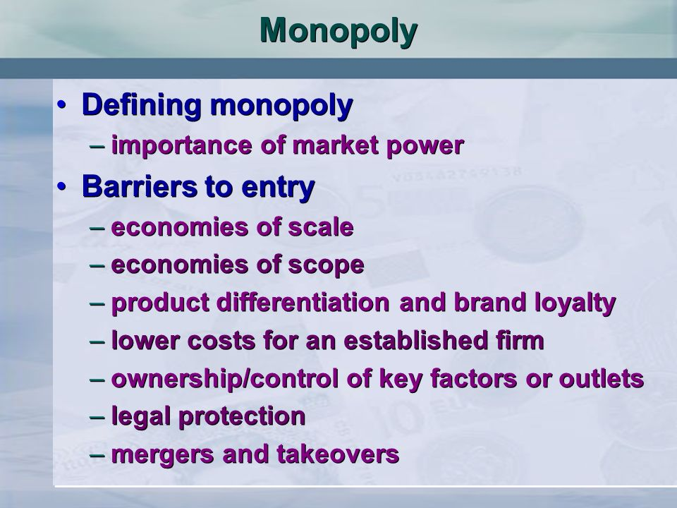 Monopoly Defining monopoly –importance of market power Barriers to entry –economies of scale –economies of scope –product differentiation and brand lo
