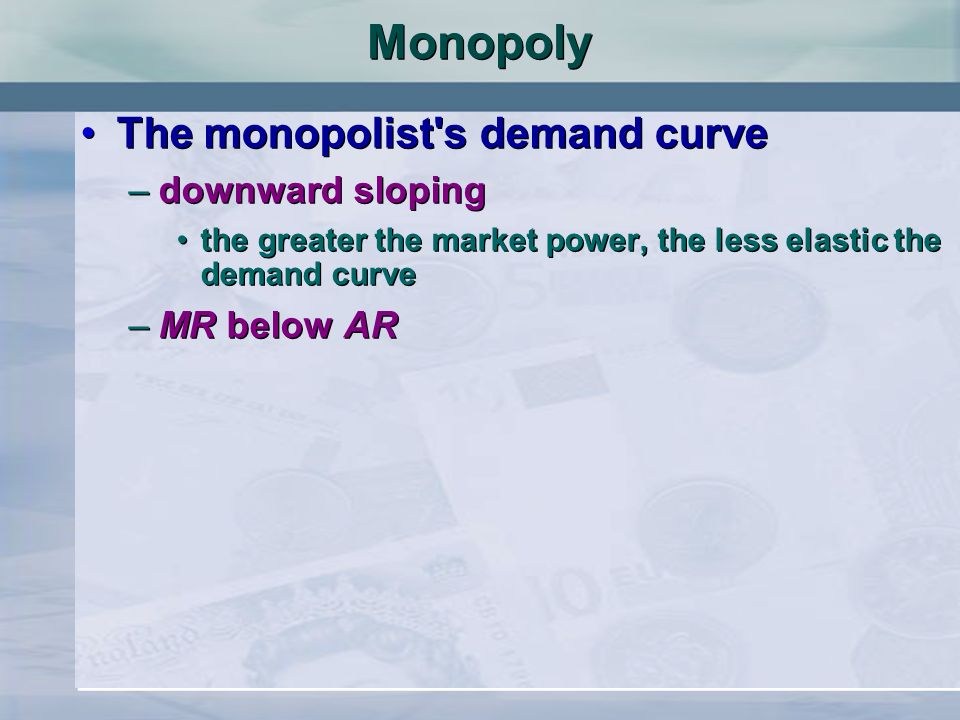 Monopoly The monopolist's demand curve –downward sloping the greater the market power, the less elastic the demand curve –MR below AR The monopolist's