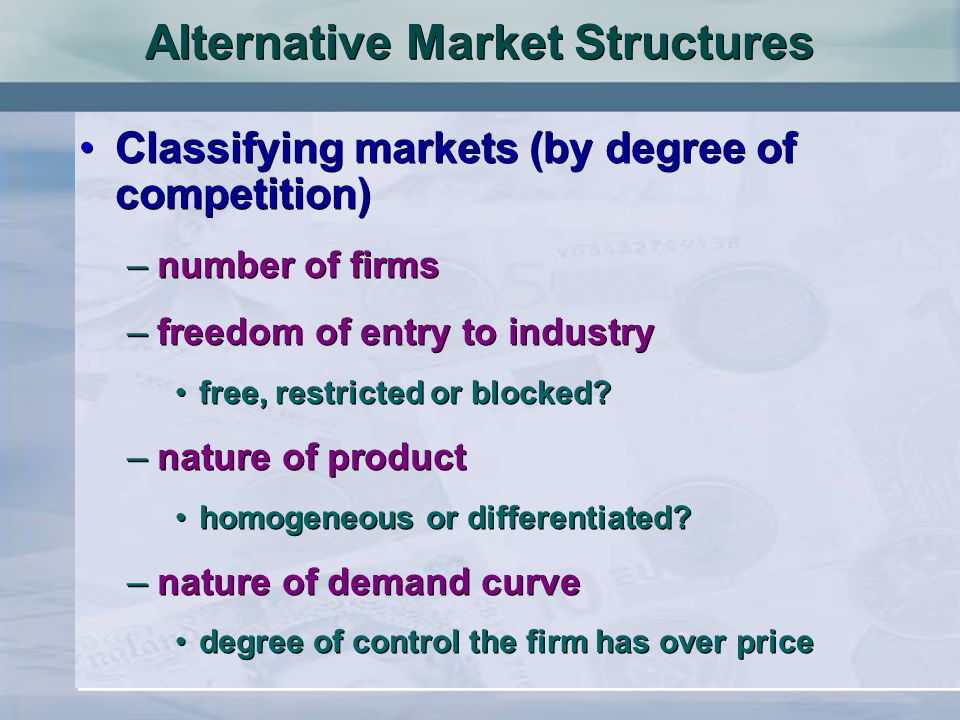Alternative Market Structures Classifying markets (by degree of competition) –number of firms –freedom of entry to industry free, restricted or blocke