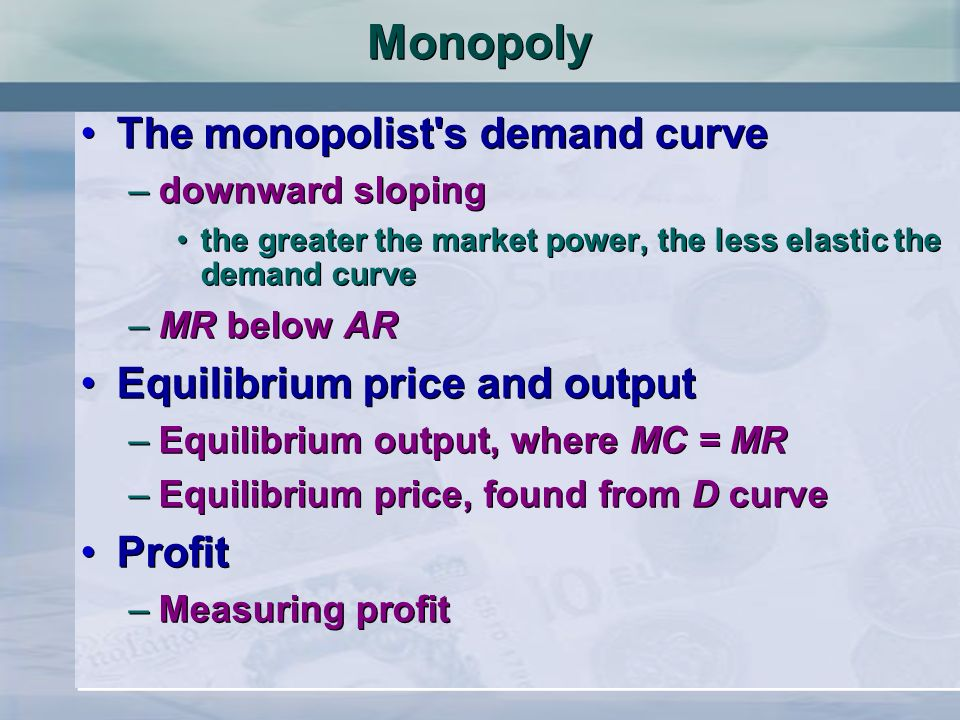 Monopoly The monopolist's demand curve –downward sloping the greater the market power, the less elastic the demand curve –MR below AR Equilibrium pric