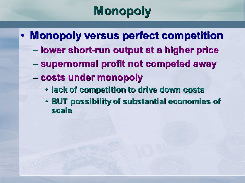 Monopoly Monopoly versus perfect competition –lower short-run output at a higher price –supernormal profit not competed away –costs under monopoly lac