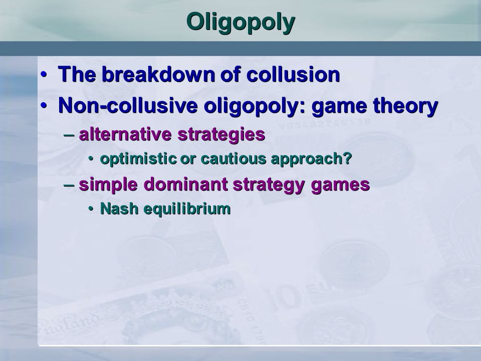 Oligopoly The breakdown of collusion Non-collusive oligopoly: game theory –alternative strategies optimistic or cautious approach? –simple dominant st