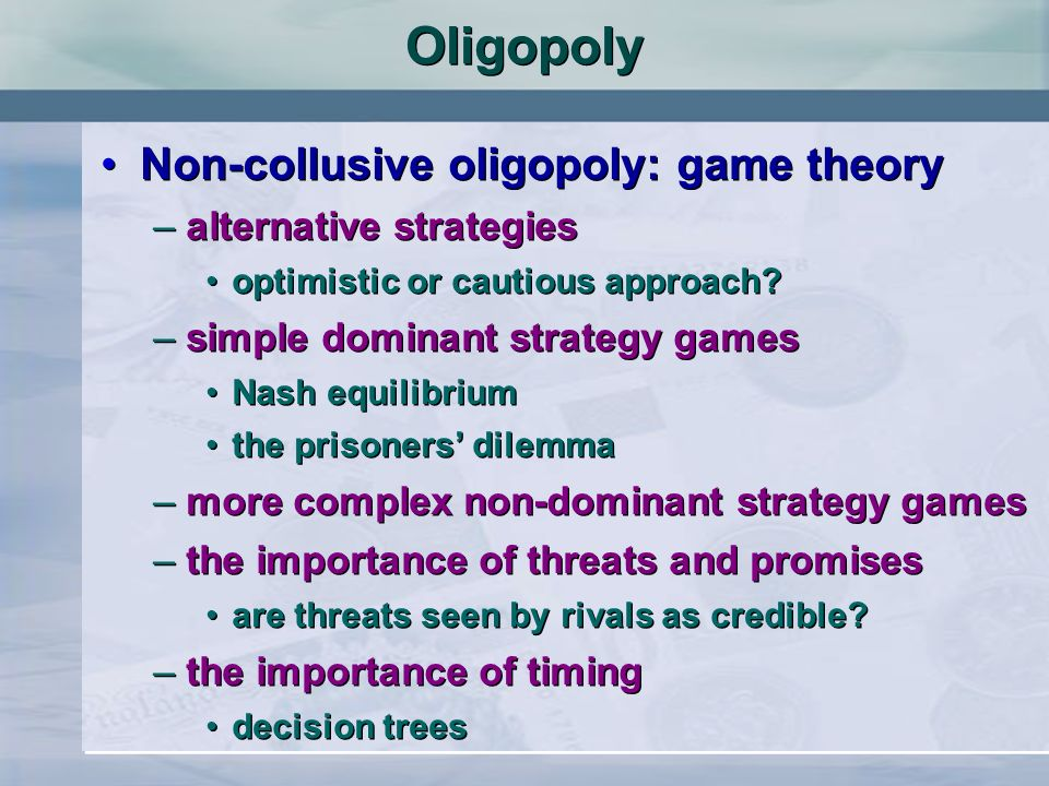 Oligopoly Non-collusive oligopoly: game theory –alternative strategies optimistic or cautious approach? –simple dominant strategy games Nash equilibri
