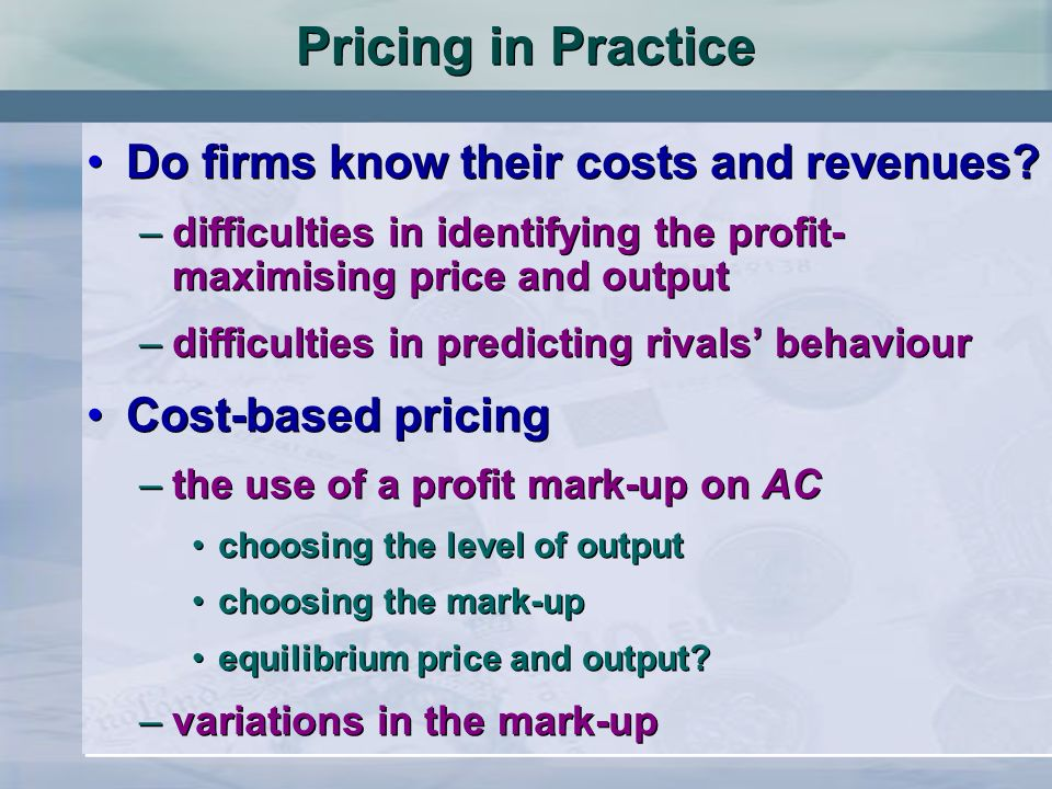 Pricing in Practice Do firms know their costs and revenues? –difficulties in identifying the profit- maximising price and output –difficulties in pred