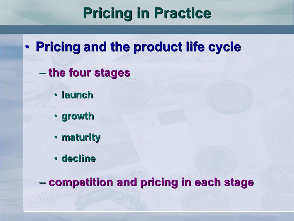 Pricing and the product life cycle –the four stages launch growth maturity decline –competition and pricing in each stage Pricing and the product life