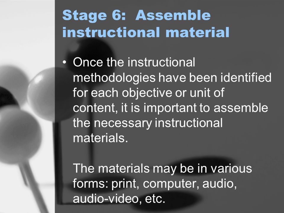 Stage 6: Assemble instructional material Once the instructional methodologies have been identified for each objective or unit of content, it is important to assemble the necessary instructional materials.