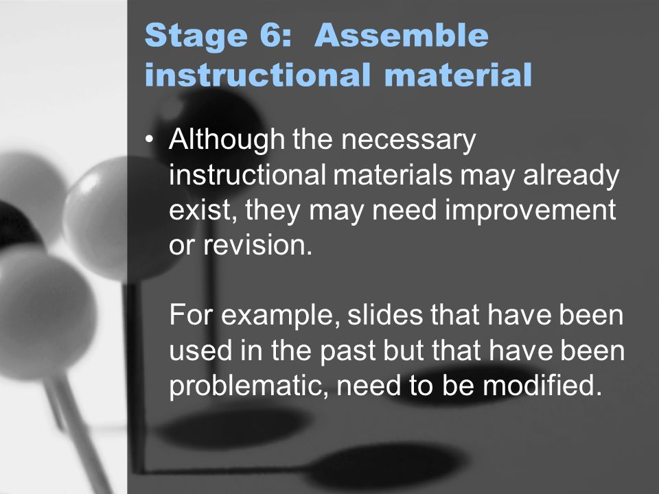 Stage 6: Assemble instructional material Although the necessary instructional materials may already exist, they may need improvement or revision.
