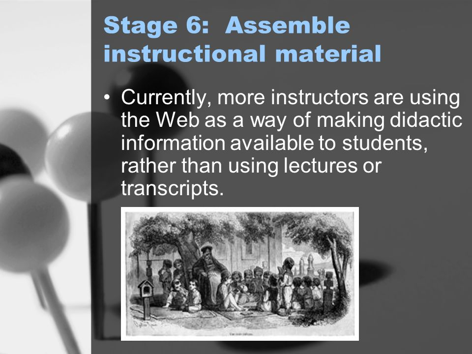 Stage 6: Assemble instructional material Currently, more instructors are using the Web as a way of making didactic information available to students, rather than using lectures or transcripts.
